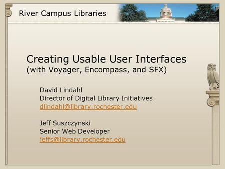 River Campus Libraries Creating Usable User Interfaces (with Voyager, Encompass, and SFX) David Lindahl Director of Digital Library Initiatives