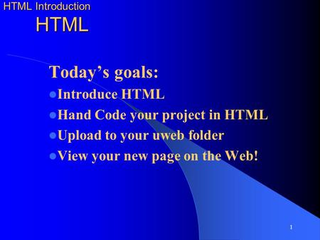1 HTML Introduction HTML Today's goals: Introduce HTML Hand Code your project in HTML Upload to your uweb folder View your new page on the Web!