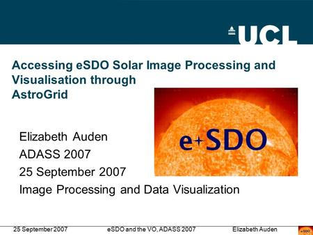 25 September 2007eSDO and the VO, ADASS 2007Elizabeth Auden Accessing eSDO Solar Image Processing and Visualisation through AstroGrid Elizabeth Auden ADASS.