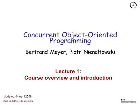 Chair of Software Engineering Updated: 04 April 2006 Lecture 1: Course overview and introduction Concurrent Object-Oriented Programming Bertrand Meyer,