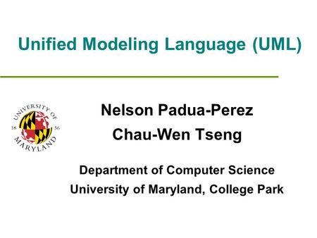 Unified Modeling Language (UML) Nelson Padua-Perez Chau-Wen Tseng Department of Computer Science University of Maryland, College Park.