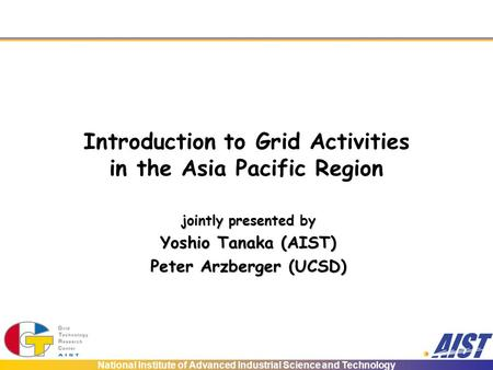National Institute of Advanced Industrial Science and Technology Introduction to Grid Activities in the Asia Pacific Region jointly presented by Yoshio.