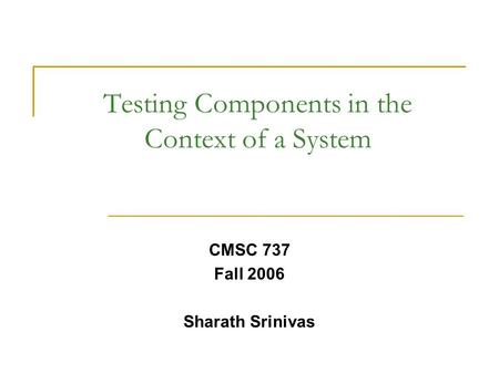 Testing Components in the Context of a System CMSC 737 Fall 2006 Sharath Srinivas.