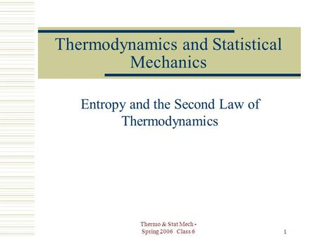Thermo & Stat Mech - Spring 2006 Class 6 1 Thermodynamics and Statistical Mechanics Entropy and the Second Law of Thermodynamics.