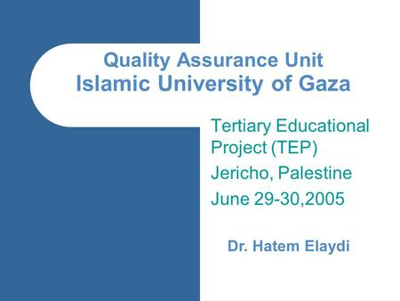 Quality Assurance Unit Islamic University of Gaza Tertiary Educational Project (TEP) Jericho, Palestine June 29-30,2005 Dr. Hatem Elaydi.