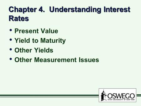 Chapter 4. Understanding Interest Rates Present Value Yield to Maturity Other Yields Other Measurement Issues Present Value Yield to Maturity Other Yields.