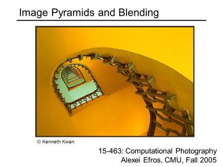 Image Pyramids and Blending 15-463: Computational Photography Alexei Efros, CMU, Fall 2005 © Kenneth Kwan.