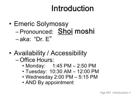 "Mgt 481 Introduction-1 Introduction Emeric Solymossy –Pronounced: Shoi moshi –aka: ""Dr. E "" Availability / Accessibility –Office Hours: Monday: 1:45 PM."