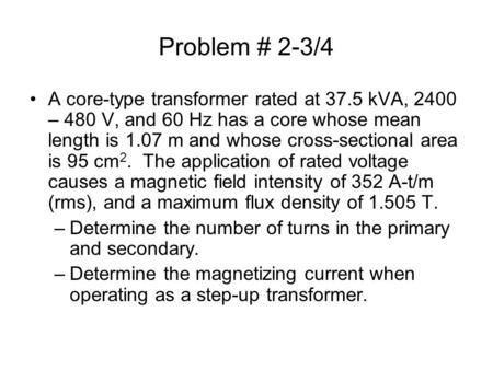 Problem # 2-3/4 A core-type transformer rated at 37.5 kVA, 2400 – 480 V, and 60 Hz has a core whose mean length is 1.07 m and whose cross-sectional area.