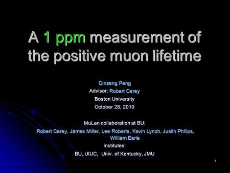 1 A 1 ppm measurement of the positive muon lifetime Qinzeng Peng Advisor: Robert Carey Boston University October 28, 2010 MuLan collaboration at BU: Robert.