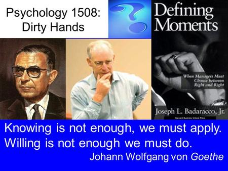 Psychology 1508: Dirty Hands Knowing is not enough, we must apply. Willing is not enough we must do. Johann Wolfgang von Goethe.