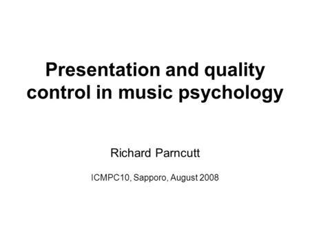Presentation and quality control in music psychology Richard Parncutt ICMPC10, Sapporo, August 2008.