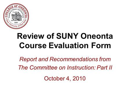 Review of SUNY Oneonta Course Evaluation Form Report and Recommendations from The Committee on Instruction: Part II October 4, 2010.