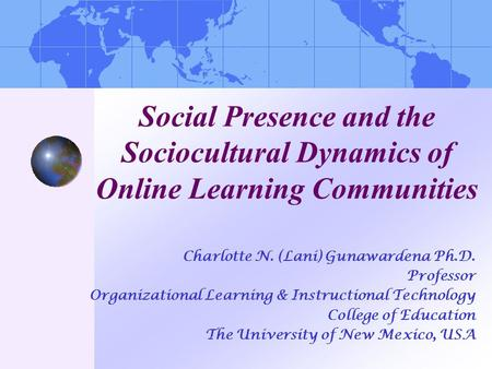 Social Presence and the Sociocultural Dynamics of Online Learning Communities Charlotte N. (Lani) Gunawardena Ph.D. Professor Organizational Learning &