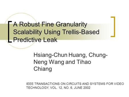 A Robust Fine Granularity Scalability Using Trellis-Based Predictive Leak Hsiang-Chun Huang, Chung- Neng Wang and Tihao Chiang IEEE TRANSACTIONS ON CIRCUITS.