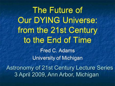 The Future of Our DYING Universe: from the 21st Century to the End of Time Fred C. Adams University of Michigan Fred C. Adams University of Michigan Astronomy.