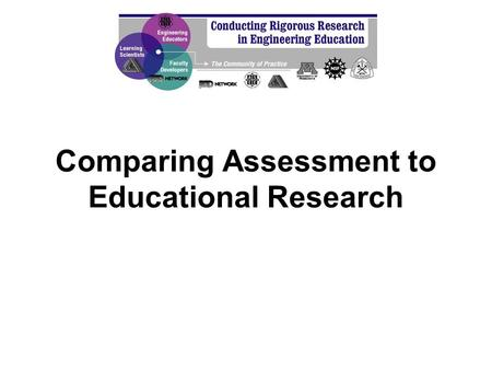 Comparing Assessment to Educational Research. In this session, we will… Construct and discuss the (related but different) goals and attributes of assessment.