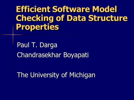 Efficient Software Model Checking of Data Structure Properties Paul T. Darga Chandrasekhar Boyapati The University of Michigan.
