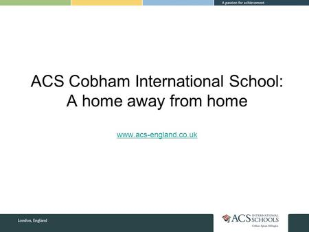 ACS Cobham International School: A home away from home www.acs-england.co.uk www.acs-england.co.uk.