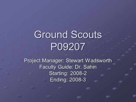 Ground Scouts P09207 Project Manager: Stewart Wadsworth Faculty Guide: Dr. Sahin Starting: 2008-2 Ending: 2008-3.