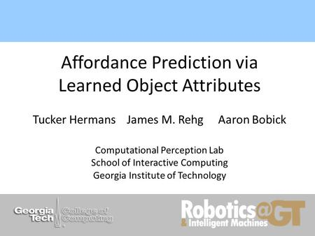 Affordance Prediction via Learned Object Attributes Tucker Hermans James M. Rehg Aaron Bobick Computational Perception Lab School of Interactive Computing.