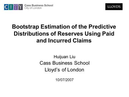 Bootstrap Estimation of the Predictive Distributions of Reserves Using Paid and Incurred Claims Huijuan Liu Cass Business School Lloyd's of London 10/07/2007.