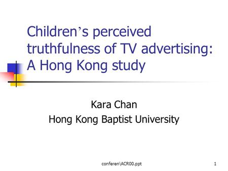 Conferen\ACR00.ppt1 Children ' s perceived truthfulness of TV advertising: A Hong Kong study Kara Chan Hong Kong Baptist University.