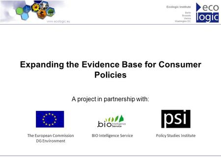 Www.ecologic.eu Expanding the Evidence Base for Consumer Policies A project in partnership with: The European Commission DG Environment BIO Intelligence.