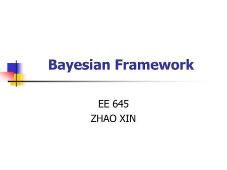 Bayesian Framework EE 645 ZHAO XIN. A Brief Introduction to Bayesian Framework The Bayesian Philosophy Bayesian Neural Network Some Discussion on Priors.