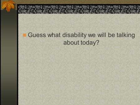 Guess what disability we will be talking about today?