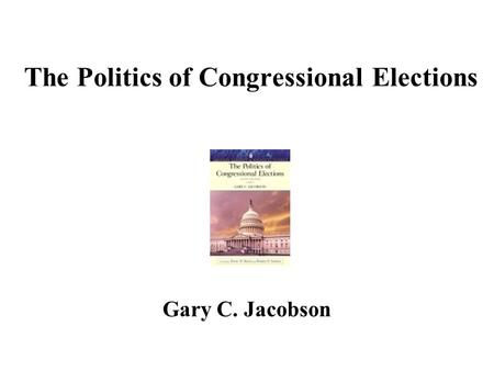 The Politics of Congressional Elections Gary C. Jacobson.