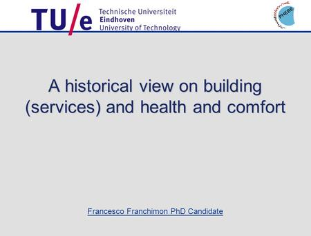 Francesco Franchimon PhD Candidate A historical view on building (services) and health and comfort.
