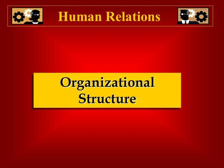Organizational Structure Human Relations Why be concerned with organizational structure? Human Relations  Organizing follows strategy. Strategy defines.