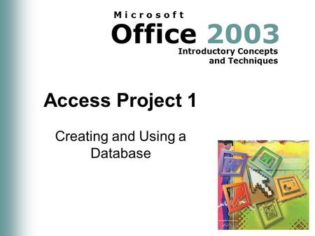 Office 2003 Introductory Concepts and Techniques M i c r o s o f t Access Project 1 Creating and Using a Database.