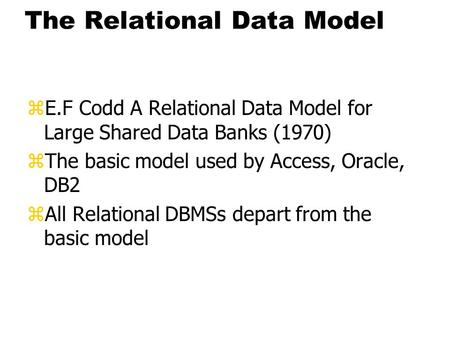 The Relational Data Model zE.F Codd A Relational Data Model for Large Shared Data Banks (1970) zThe basic model used by Access, Oracle, DB2 zAll Relational.