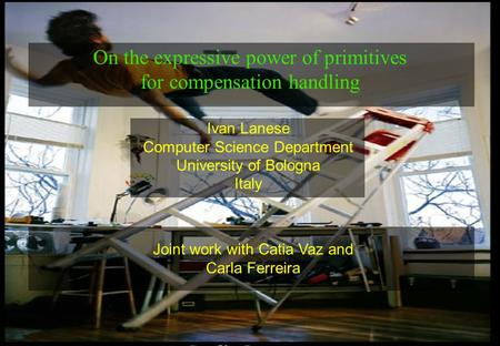 1 Ivan Lanese Computer Science Department University of Bologna Italy On the expressive power of primitives for compensation handling Joint work with Catia.