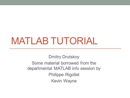MATLAB TUTORIAL Dmitry Drutskoy Some material borrowed from the departmental MATLAB info session by Philippe Rigollet Kevin Wayne.