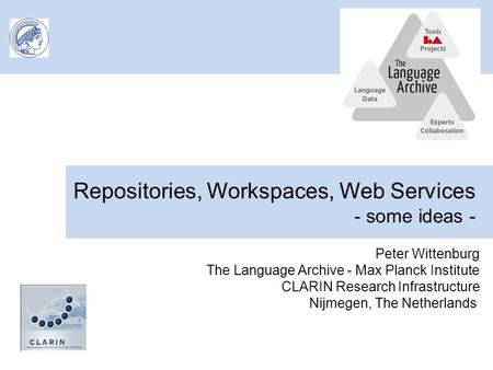 Repositories, Workspaces, Web Services - some ideas - Peter Wittenburg The Language Archive - Max Planck Institute CLARIN Research Infrastructure Nijmegen,