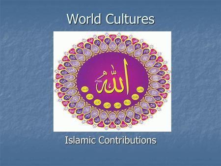 World Cultures Islamic Contributions. SLOS/Objectives Use knowledge of global events and trends since 1500 to shed light on contemporary issues. Use knowledge.