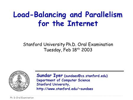 Ph. D Oral Examination Load-Balancing and Parallelism for the Internet Stanford University Ph.D. Oral Examination Tuesday, Feb 18 th 2003 Sundar Iyer
