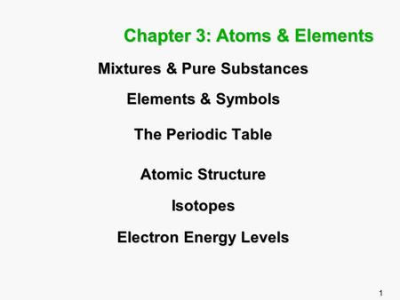 1 Chapter 3: Atoms & Elements Mixtures & Pure Substances Elements & Symbols The Periodic Table Atomic Structure Isotopes Electron Energy Levels.