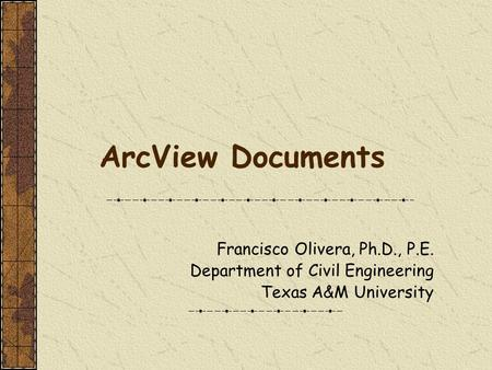 ArcView Documents Francisco Olivera, Ph.D., P.E. Department of Civil Engineering Texas A&M University.