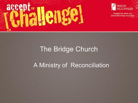 The Bridge Church A Ministry of Reconciliation. A Ministry to Prisoners? Why?? 17Therefore if anyone is in Christ, he is a new creation; old things are.