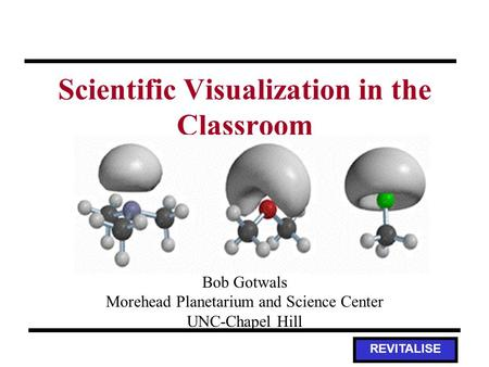 REVITALISE Scientific Visualization in the Classroom Bob Gotwals Morehead Planetarium and Science Center UNC-Chapel Hill.