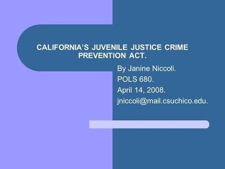 CALIFORNIA'S JUVENILE JUSTICE CRIME PREVENTION ACT. By Janine Niccoli. POLS 680. April 14, 2008.