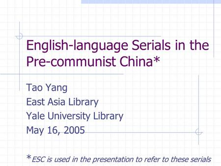 English-language Serials in the Pre-communist China* Tao Yang East Asia Library Yale University Library May 16, 2005 * ESC is used in the presentation.