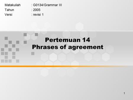 1 Pertemuan 14 Phrases of agreement Matakuliah: G0134/Grammar III Tahun: 2005 Versi: revisi 1.