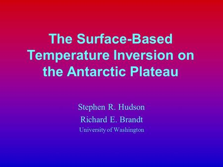 The Surface-Based Temperature Inversion on the Antarctic Plateau Stephen R. Hudson Richard E. Brandt University of Washington.