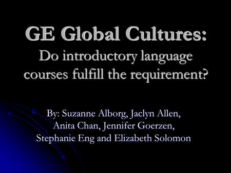 GE Global Cultures: Do introductory language courses fulfill the requirement? By: Suzanne Alborg, Jaclyn Allen, Anita Chan, Jennifer Goerzen, Stephanie.