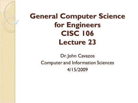 General Computer Science for Engineers CISC 106 Lecture 23 Dr. John Cavazos Computer and Information Sciences 4/15/2009.